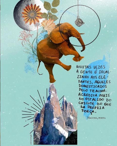 Imagem de uma colagem digital com fundo azul no canto superior esquerdo tem um recorte da lua cheia coberta com recorte de flores e folhas. No centro está um elefante com a cabeça perto da lua e uma pata traseira se equilibrando no pico de uma montanha. do seu lado está escrito uma citação de Negung, poeta que diz muitas vezes a gente é igualzinho os elefantes aqueles domesticados pelo trauma. Acredita mais no estalido do chicote do que na própria força.